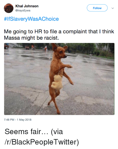 Blackpeopletwitter, Racist, and Via: Khal Johnson  @lrayoEywa  Follow  #lfSlaveryWasAChoice  Me going to HR to file a complaint that I think  Massa might be racist.  7:48 PM-1 May 2018 <p>Seems fair… (via /r/BlackPeopleTwitter)</p>