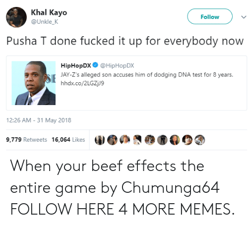 Alleged: Khal Kayo  Follow  @Unkle_K  Pusha T done fucked it up for everybody now  HipHopDX @HipHop DX  SJAY-Z's alleged son accuses him of dodging DNA test for 8 years.  hhdx.co/2LGZjJ9  12:26 AM -31 May 2018  9,779 Retweets 16,064 Likes When your beef effects the entire game by Chumunga64 FOLLOW HERE 4 MORE MEMES.
