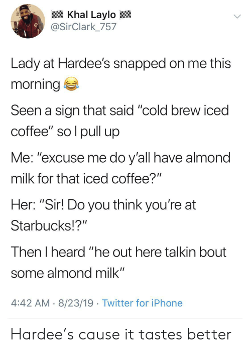 "pull up: Khal Laylo  @SirClark_757  Lady at Hardee's snapped on me this  morning  Seen a sign that said ""cold brew iced  coffee"" so l pull up  Me: ""excuse me do y'all have almond  milk for that iced coffee?""  Her: ""Sir! Do you think you're at  Starbucks!?""  Then I heard ""he out here talkin bout  some almond milk""  4:42 AM 8/23/19 Twitter for iPhone Hardee's cause it tastes better"