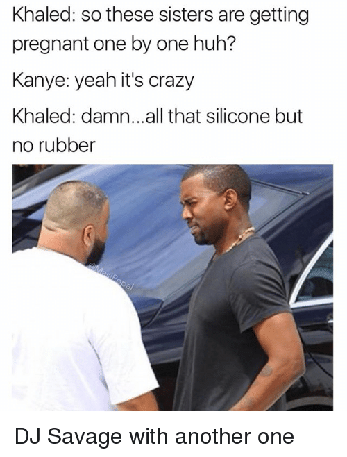 Another One, Crazy, and Funny: Khaled: so these sisters are getting  pregnant one by one huh?  Kanye: yeah it's crazy  Khaled: damn...all that silicone but  no rubber DJ Savage with another one