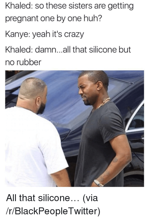 silicone: Khaled: so these sisters are getting  pregnant one by one huh?  Kanye: yeah it's crazy  Khaled: damn...all that silicone but  no rubber <p>All that silicone&hellip; (via /r/BlackPeopleTwitter)</p>