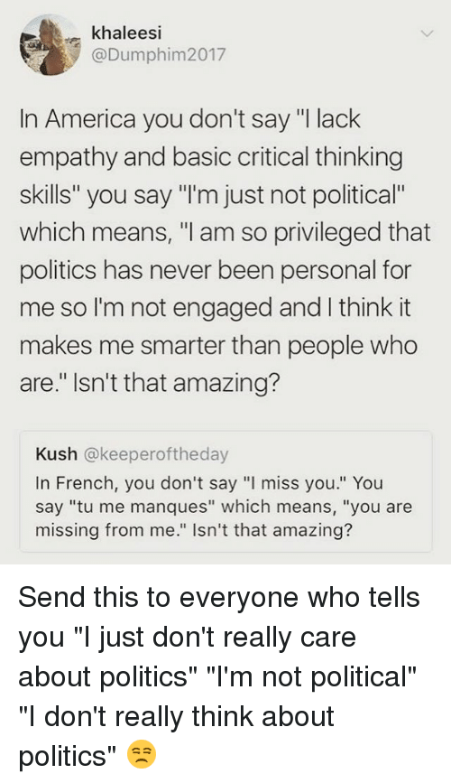 "America, Memes, and Politics: khaleesi  @Dumphim2017  In America you don't say ""I lack  empathy and basic critical thinking  skills"" you say ""I'm just not political""  which means, ""l am so privileged that  politics has never been personal for  me so I'm not engaged and I think it  makes me smarter than people who  are."" Isn't that amazing?  Kush @keeperoftheday  In French, you don't say ""l miss you."" You  say ""tu me manques"" which means, ""you are  missing from me."" Isn't that amazing? Send this to everyone who tells you ""I just don't really care about politics"" ""I'm not political"" ""I don't really think about politics"" 😒"
