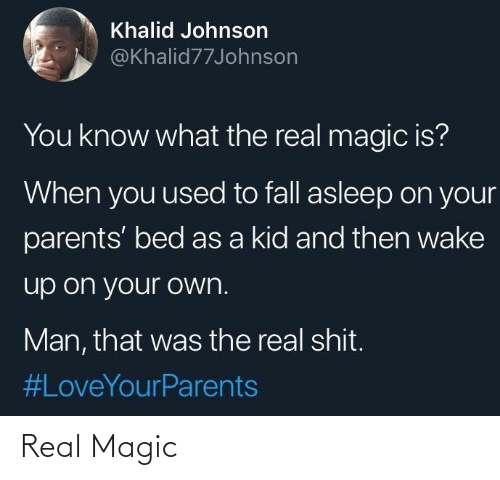 Magic: Khalid Johnson  @Khalid77Johnson  You know what the real magic is?  When you used to fall asleep on your  parents' bed as a kid and then wake  up on your own.  Man, that was the real shit.  Real Magic