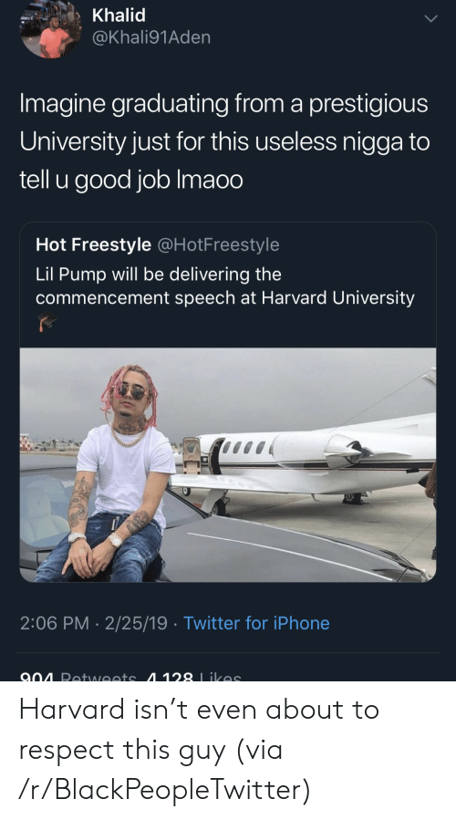 Khalid: Khalid  @Khali91Aden  Imagine graduating from a prestigious  University just for this useless nigga to  tell u good job Imaoo  Hot Freestyle @HotFreestyle  Lil Pump will be delivering the  commencement speech at Harvard University  2:06 PM 2/25/19 Twitter for iPhone Harvard isn't even about to respect this guy (via /r/BlackPeopleTwitter)