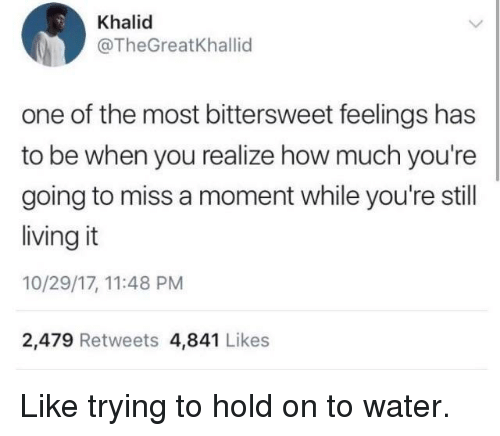 Khalid: Khalid  @TheGreatKhallid  one of the most bittersweet feelings has  to be when you realize how much you're  going to miss a moment while you're still  living it  10/29/17, 11:48 PM  2,479 Retweets 4,841 Likes Like trying to hold on to water.