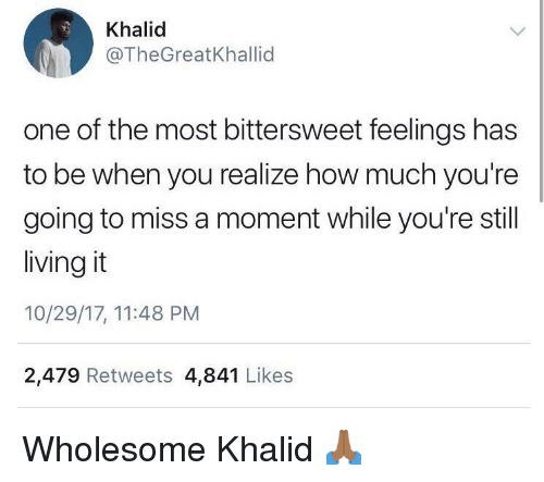 Khalid: Khalid  @TheGreatKhallid  one of the most bittersweet feelings has  to be when you realize how much you're  going to miss a moment while you're still  living it  10/29/17, 11:48 PM  2,479 Retweets 4,841 Likes Wholesome Khalid 🙏🏾