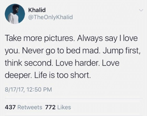Khalid: Khalid  @TheOnlyKhalid  Take more pictures. Always say I love  you. Never go to bed mad. Jump first,  think second. Love harder. Love  deeper. Life is too short.  8/17/17, 12:50 PM  437 Retweets 772 Likes