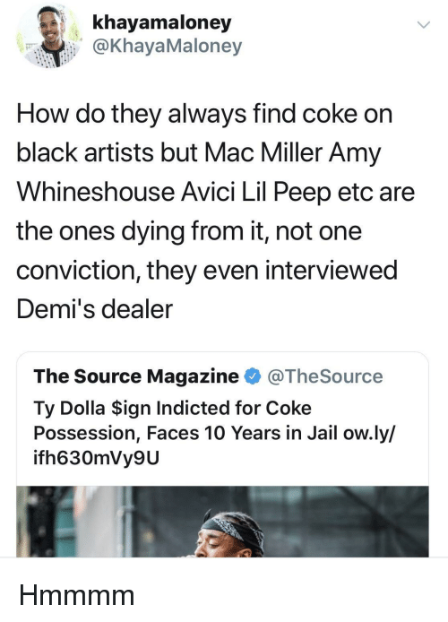 Jail, Mac Miller, and Black: khayamaloney  @KhayaMaloney  How do they always find coke on  black artists but Mac Miller Amy  Whineshouse Avici Lil Peep etc are  the ones dying from it, not one  conviction, they even interviewed  Demi's dealer  The Source Magazine @TheSource  Ty Dolla $ign Indicted for Coke  Possession, Faces 10 Years in Jail ow.ly/  ifh630mVy9U Hmmmm