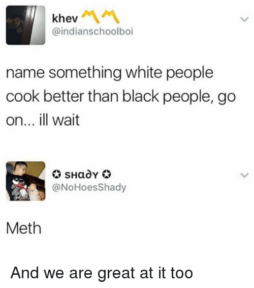 Greatful: khev  @indianschoolboi  name something white people  cook better than black people, go  on... ill wait  @NoHoesShady  Meth And we are great at it too