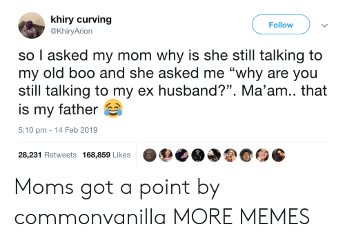 """Boo, Dank, and Memes: khiry curving  @KhiryArion  Follow  so I asked my mom why is she still talking to  my old boo and she asked me """"why are you  still talking to my ex husband?"""". Ma'am.. that  is my father  5:10 pm - 14 Feb 2019  o0  28,231 Retweets 168,859 Likes Moms got a point by commonvanilla MORE MEMES"""