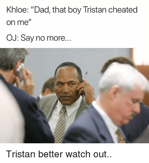"""Dad, Nfl, and Watch Out: Khloe: """"Dad, that boy Tristan cheated  on me  OJ: Say no more... Tristan better watch out.."""