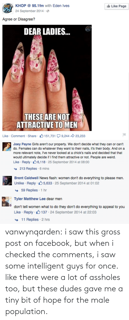 Facebook, Girls, and News: KHOP @ 95.1fm with Eden Ives  ie Like Page  24 September 2014 ·  Agree or Disagree?  DEAR LADIES.  ...  THESE ARE NOT  ATTRACTIVE TO MEN  Like · Comment · Share  6 151,731 Q 9,244  23,233   Joey Payne Girls aren't our property. We don't decide what they can or can't  do. Females can do whatever they want to their nails, it's their body. And on a  more relevant note, I've never looked at a chick's nails and decided that that  would ultimately decide if I find them attractive or not. People are weird.  Like · Reply · 66,118 · 25 September 2014 at 08:00  + 213 Replies · 6 mins   Brent CaldwelI News flash: women don't do everything to please men.  Unlike · Reply 65,633 · 25 September 2014 at 01:02  + 59 Replies : 1 hr   Tyler Matthew Lee dear men  don't tell women what to do they don't do everything to appeal to you  Like · Reply · 6 137 · 24 September 2014 at 22:03  + 11 Replies · 2 hrs vanwynqarden:  i saw this gross post on facebook, but when i checked the comments, i saw some intelligent guys for once. like there were a lot of assholes too, but these dudes gave me a tiny bit of hope for the male population.
