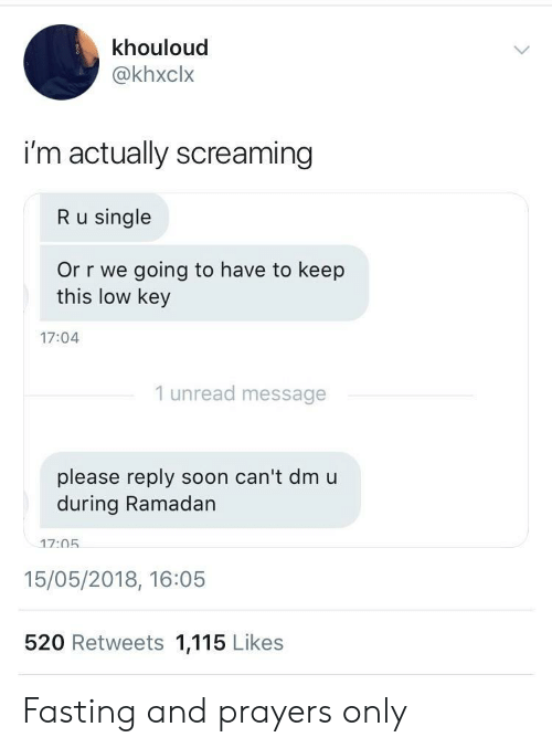 Ramadan: khouloud  @khxclx  i'm actually screaming  R u single  Or r we going to have to keep  this low key  17:04  1 unread message  please reply soon can't dmu  during Ramadan  17:05  15/05/2018, 16:05  520 Retweets 1,115 Likes Fasting and prayers only