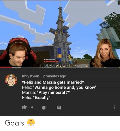 """marzia: Khrystyian 2 minutes ago  *Felix and Marzia gets married*  Felix: """"Wanna go home and, you know""""  Marzia: """"Play minecraft?'  Felix: """"Exactly""""  14 Goals 😤"""