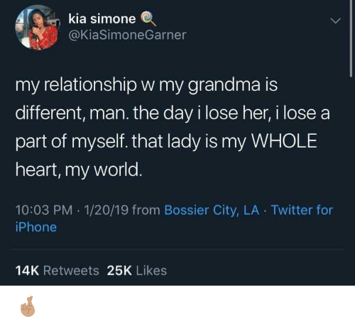 Simone: kia simone  @KiaSimoneGarner  my relationshipw my grandma is  different, man. the day i lose her, i lose a  part of myself. that lady is my WHOLE  heart, my world.  10:03 PM 1/20/19 from Bossier City, LA Twitter for  iPhone  14K Retweets 25K Likes 🤞🏽