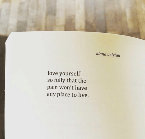 Love, Live, and Pain: kiana azizian  love yourself  so fully that the  pain won't have  any place to live.