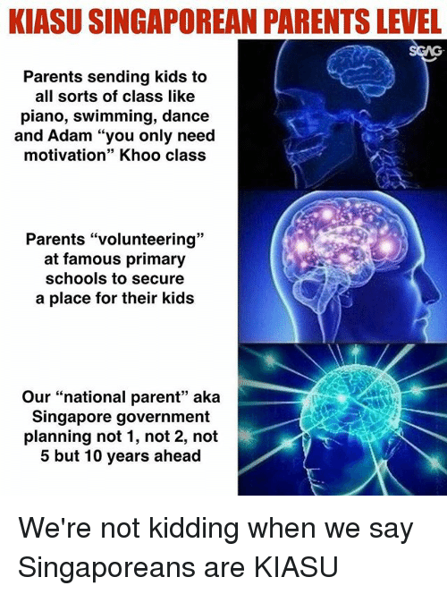 """Memes, Parents, and Kids: KIASU SINGAPOREAN PARENTS LEVEL  Parents sending kids to  all sorts of class like  piano, swimming, dance  and Adam """"you only need  motivation"""" Khoo class  39  Parents """"volunteering""""  at famous primary  schools to secure  a place for their kids  Our """"national parent"""" aka  Singapore government  planning not 1, not 2, not  5 but 10 years ahead We're not kidding when we say Singaporeans are KIASU"""