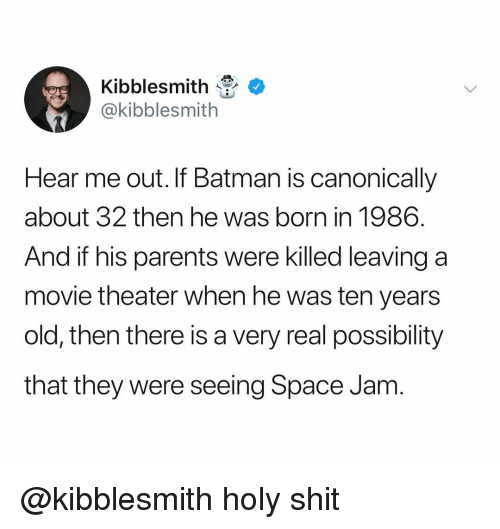 Batman, Parents, and Shit: Kibblesmith  @kibblesmith  Hear me out. If Batman is canonically  about 32 then he was born in 1986.  And if his parents were killed leaving a  movie theater when he was ten years  old, then there is a very real possibility  that they were seeing Space Jam @kibblesmith holy shit