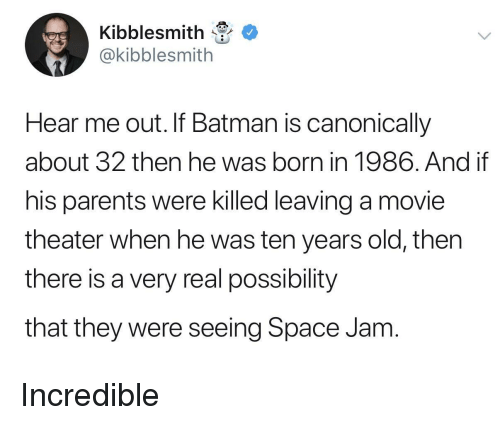 Batman, Parents, and Movie: Kibblesmith  @kibblesmith  Hear me out. If Batman is canonically  about 32 then he was born in 1986. And if  his parents were killed leaving a movie  theater when he was ten years old, thern  there is a very real possibility  that they were seeing Space Jam Incredible