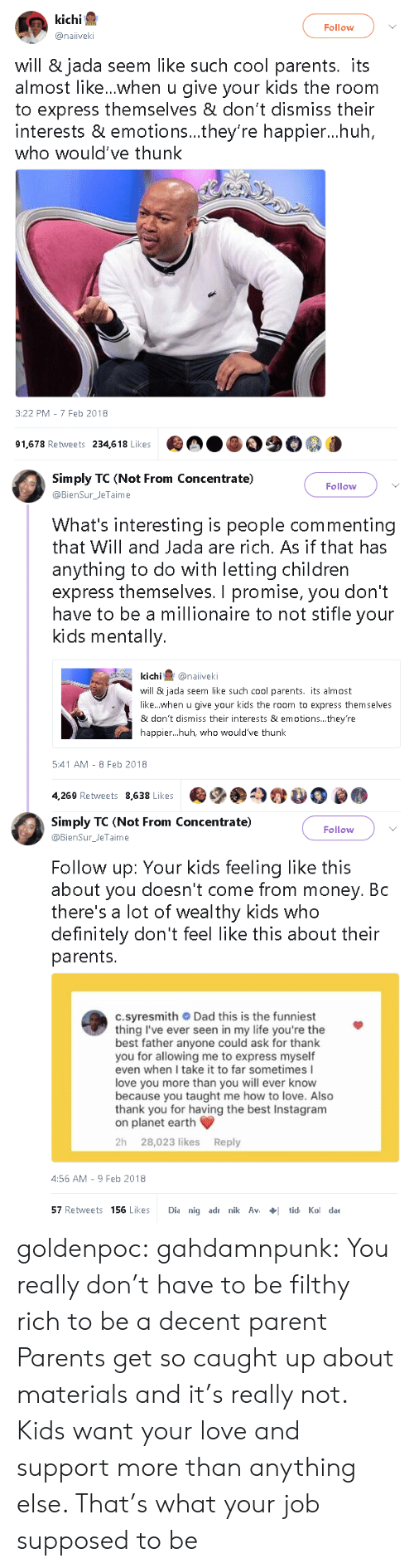 People Commenting: kichi  Follow  @naiiveki  will & jada seem like such cool parents. its  almost like...when u give your kids the room  to express themselves & don't dismiss their  interests & emotions...they're happier...huh  who would've thunk  3:22 PM - 7 Feb 2018  91,678 Retweets 234,618 Likes   Simply TC (Not From Concentrate)  Follow  @BienSur_JeTaime  What's interesting is people commenting  that Will and Jada are rich. As if that has  anything to do with letting children  express themselves. I promise, you don't  have to be a millionaire to not stifle your  kids mentally.  kichi@naiveki  will & jada seem like such cool parents. its almost  like...when u give your kids the room to express themselves  & don't dismiss their interests & emotions... they're  happier...huh, who would've thunk  5:41 AM - 8 Feb 2018  4,269 Retweets 8,638 Likes   Simply TC (Not From Concentrate)  @BienSurJeTaime  Follow  Follow up: Your kids feeling like this  about you doesn't come from money. Bc  there's a lot of wealthy kids who  definitely don't feel like this about their  parents.  c.syresmith Dad this is the funniest  thing I've ever seen in my life you're the  best father anyone could ask for thank  you for allowing me to express myself  even when I take it to far sometimes I  love you more than you will ever know  because you taught me how to love. Also  thank you for having the best Instagram  on planet earth  2h 28,023 likes Reply  4:56 AM-9 Feb 2018  57 Retweets 156 Likes Dia nig adr nik Avtid Ko dae goldenpoc: gahdamnpunk: You really don't have to be filthy rich to be a decent parent   Parents get so caught up about materials and it's really not. Kids want your love and support more than anything else. That's what your job supposed to be