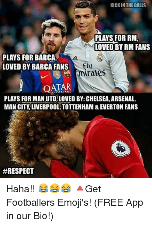 kicked in the balls: KICK IN THE BALLS  PLAYS FOR RM  LOVED BY RM FANS  PLAYS FOR BARCA  Fly  LOVED BY BARCA FANS  rates  QATAR  PLAYS FOR MAN UTD LOVED BY: CHELSEA, ARSENAL,  MAN CITY LIVERPOOL TOTTENHAM &EVERTON FANS  Haha!! 😂😂😂 🔺Get Footballers Emoji's! (FREE App in our Bio!)