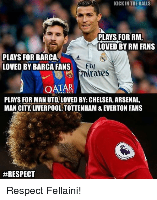 kicked in the balls: KICK IN THE BALLS  PLAYS FOR RM.  LOVED BY RM FANS  PLAYS FOR BARCA,  Fly  LOVED BY BARCA FANS  rates  QATAR  PLAYS FOR MAN UTD, LOVED BY: CHELSEA, ARSENAL  MAN CITY LIVERPOOL, TOTTENHAM & EVERTON FANS  Respect Fellaini!