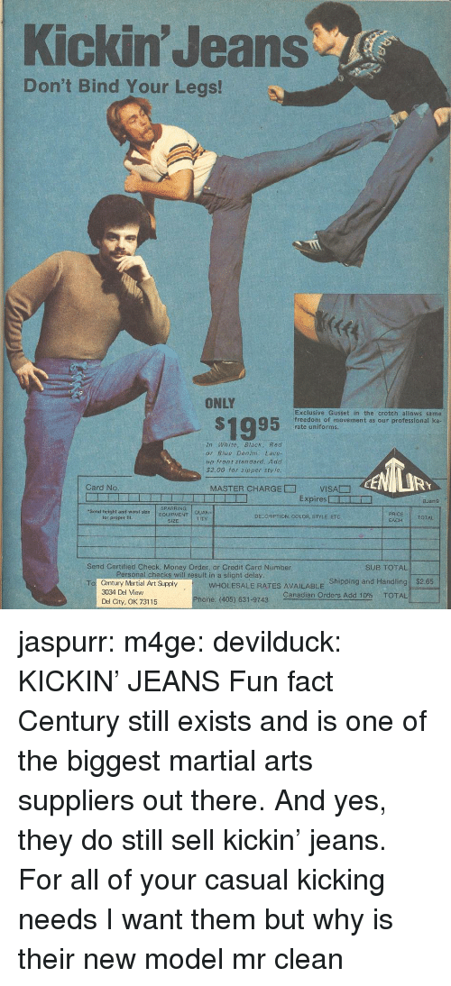 Bind: Kickin' Jeans  Don't Bind Your Legs!  ONLY  S1995  Exclusive Gusset in the crotch allows same  freedom of movement as our professional ka  rate uniforms.  In White, Black, Red  or Blue Denim: Lace-  up front standard. Add  $2.00 for zipper sty le  RY  Card No  MASTER CHARGE□  VISA贂  Expires □ー  □  BJan9  SPARRING  Send height and waist  for proper fit  sizeEQUIPMENT  QUAN-  TITY  DECCRIPTION, COLOR, STYLE, ETC  TOTAL  SIZE  EACH  Send Certified Check, Money Order, or Credit Card Number  SUB TOTAL!  rsonat checks will result in a slight delay  WHOLESALE RATES AVAILABLE Shipping and Handling  Canadian Orders Add 10% TOTAL  $2.65  Century Martial Art Supply  3034 Del View  Del City, OK 73115  To  Phone: (405) 631-9743 jaspurr:  m4ge:  devilduck:  KICKIN' JEANS  Fun fact Century still exists and is one of the biggest martial arts suppliers out there. And yes, they do still sell kickin' jeans. For all of your casual kicking needs   I want them but why is their new model mr clean