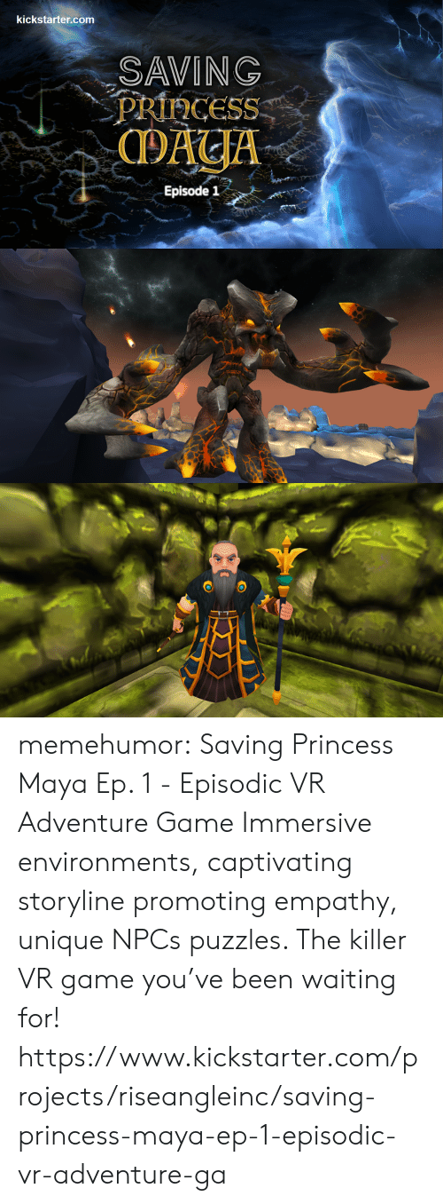 captivating: kickstarter.com  SAVING  PRIHCESS  Episode 1 memehumor:  Saving Princess Maya Ep. 1 - Episodic VR Adventure Game  Immersive environments, captivating storyline promoting empathy, unique  NPCs  puzzles. The killer VR game you've been waiting for!  https://www.kickstarter.com/projects/riseangleinc/saving-princess-maya-ep-1-episodic-vr-adventure-ga