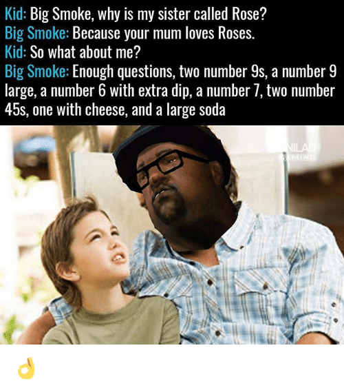 dips: Kid: Big Smoke, why is my sister called Rose?  Big Smoke: Because your mum loves Roses.  Kid: So what about me?  Big Smoke: Enough questions, two number 9s, a number 9  large, a number 6 with extra dip, a number /, tWo nümber  45s, one with cheese, and a large soda 👌
