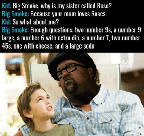 Number 9: Kid: Big Smoke, why is my sister called Rose?  Big Smoke: Because your mum loves Roses.  Kid: So what about me?  Big Smoke: Enough questions, two number 9s, a number 9  large, a number 6 with extra dip, a number 7, two number  45s, one with cheese, and a large soda