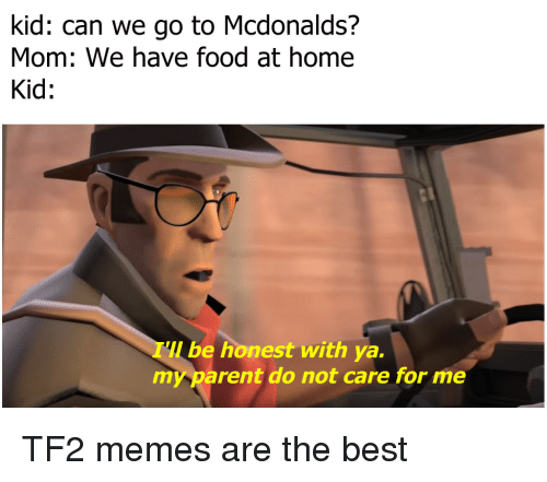 Can We Go: kid: can we go to Mcdonalds?  Mom: We have food at home  Kid:  be honest with ya.  my parent do not care for me TF2 memes are the best