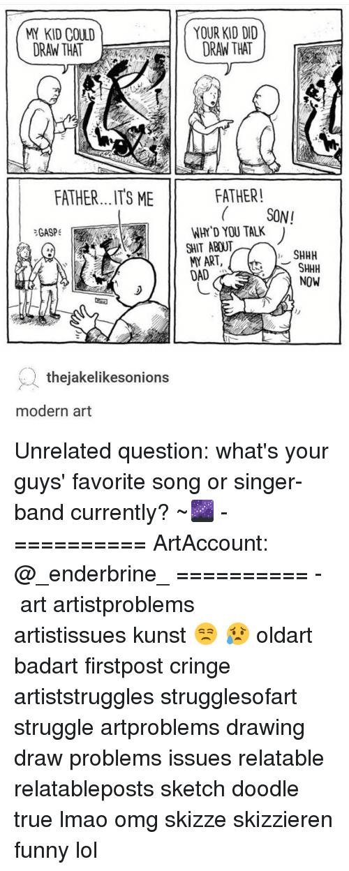 Lais: KID COULD  ORAN THAT  FATHER...ITS ME  GASP  thejakelikesonions  modern art  YOUR KID DID  DRAN THAT  FATHER!  SONI  WHY YOU TALK  SHIT ABOUT  SHHH  ART,  SHHH  LAI  NOW Unrelated question: what's your guys' favorite song or singer-band currently? ~🌌 - ========== ArtAccount: @_enderbrine_ ========== -◈♡◈♡◈ art artistproblems artistissues kunst 😒 😥 oldart badart firstpost cringe artiststruggles strugglesofart struggle artproblems drawing draw problems issues relatable relatableposts sketch doodle true lmao omg skizze skizzieren funny lol