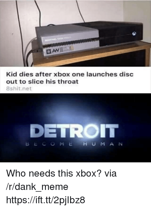xbox one: Kid dies after xbox one launches disc  out to slice his throat  8shit.net  DETROIT  BECOMEHUMAN Who needs this xbox? via /r/dank_meme https://ift.tt/2pjIbz8