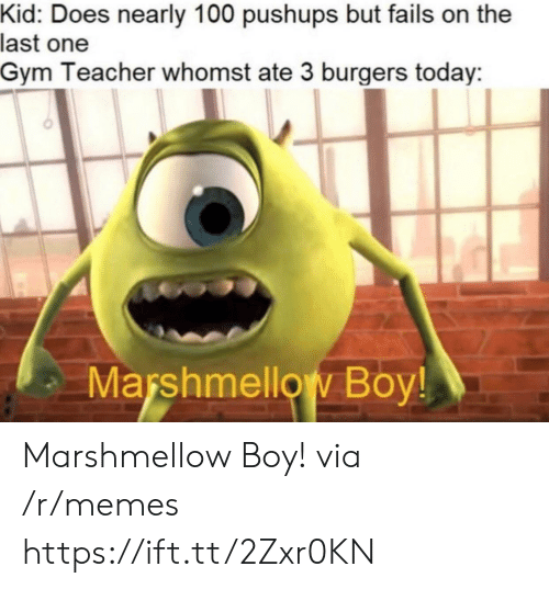 Whomst: Kid: Does nearly 100 pushups but fails on the  last one  Gym Teacher whomst ate 3 burgers today  Marshmellow Boy! Marshmellow Boy! via /r/memes https://ift.tt/2Zxr0KN