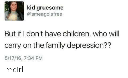 Children, Family, and Depression: kid gruesome  @smeagolsfree  But if I don't have children, who will  carry on the family depression??  5/17/16, 7:34 PM meirl