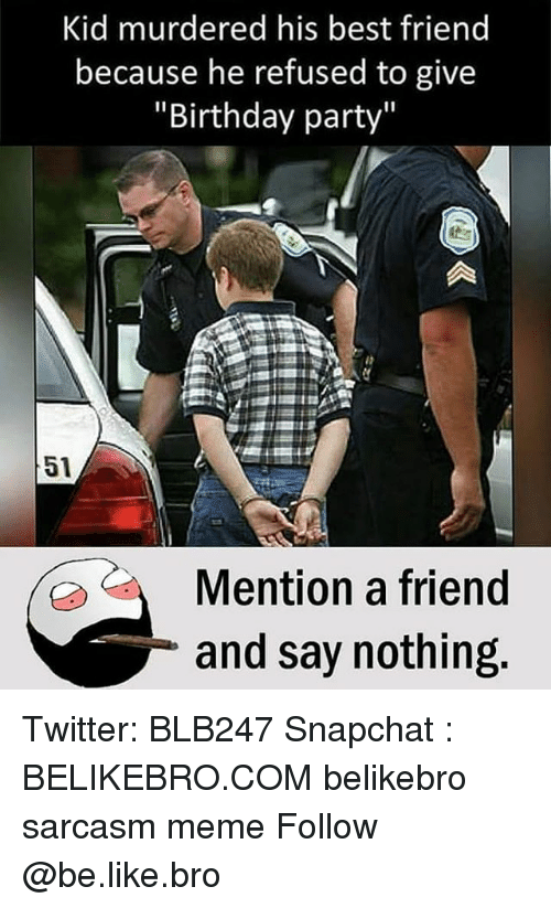 "Be Like, Best Friend, and Birthday: Kid murdered his best friend  because he refused to give  ""Birthday party""  51  Mention a friend  and say nothing  0 C Twitter: BLB247 Snapchat : BELIKEBRO.COM belikebro sarcasm meme Follow @be.like.bro"