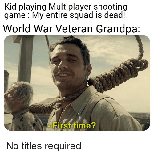 multiplayer: Kid playing Multiplayer shooting  game My entire squad is dead!  World War Veteran Grandpa:  First time? No titles required