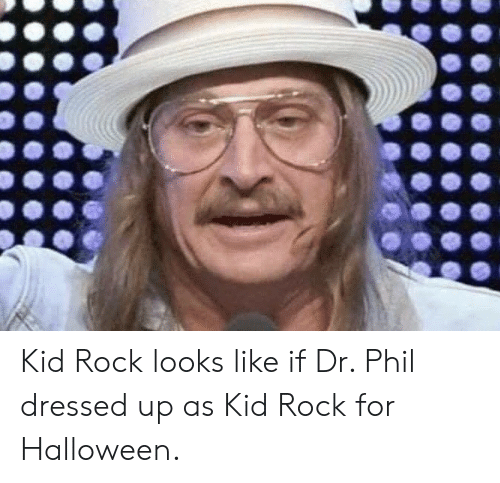 Phil: Kid Rock looks like if Dr. Phil dressed up as Kid Rock for Halloween.