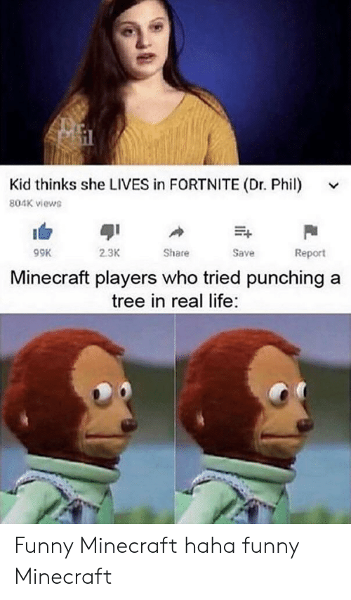 funny minecraft: Kid thinks she LIVES in FORTNITE (Dr. Phil)  804K views  2.3K  Share  Save  Report  Minecraft players who tried punching  tree in real life: Funny Minecraft haha funny Minecraft