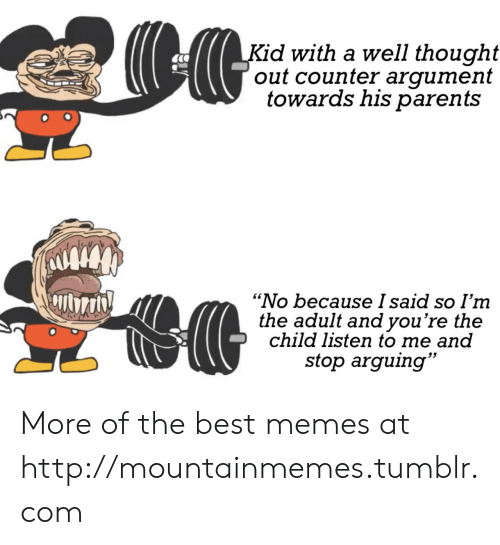 "Memes, Parents, and Tumblr: Kid with a well thought  out counter argument  towards his parents  ""No because I said so I'm  the adult and you're the  child listen to me and  stop arguing"" More of the best memes at http://mountainmemes.tumblr.com"