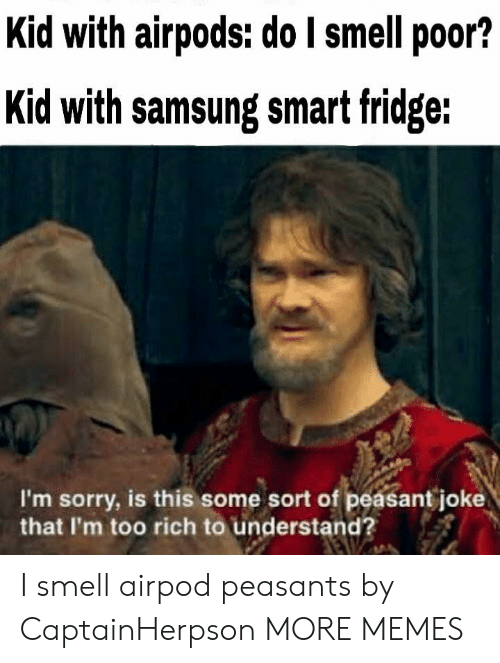 Airpod: Kid with airpods: do I smell poor?  Kid with samsung smat fridge:  I'm sorry, is this some sort of peasant joke  that I'm too rich to understand? I smell airpod peasants by CaptainHerpson MORE MEMES