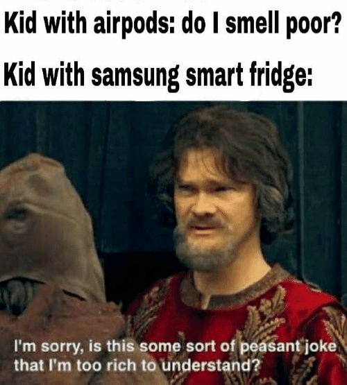 Smell, Sorry, and Samsung: Kid with airpods: do I smell poor?  Kid with samsung smat fridge:  I'm sorry, is this some sort of peasant joke  that I'm too rich to understand?