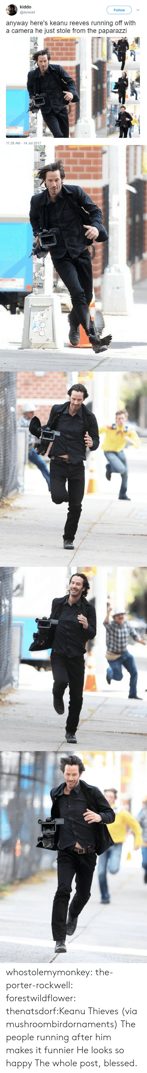 rockwell: kiddo  @dunwall  Follow  anyway here's keanu reeves running off with  a camera he just stole from the paparazzi  11:28 AM 14 Jul 2017 whostolemymonkey:  the-porter-rockwell:  forestwildflower:  thenatsdorf:Keanu Thieves (via mushroombirdornaments)  The people running after him makes it funnier  He looks so happy  The whole post, blessed.