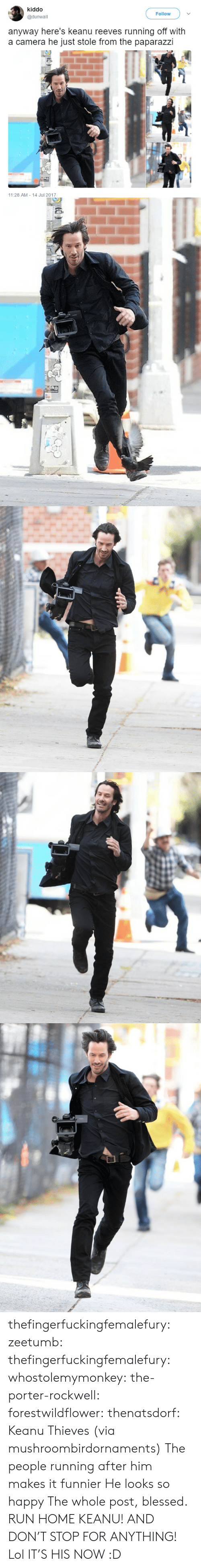 rockwell: kiddo  @dunwall  Follow  anyway here's keanu reeves running off with  a camera he just stole from the paparazzi  11:28 AM 14 Jul 2017 thefingerfuckingfemalefury:  zeetumb: thefingerfuckingfemalefury:   whostolemymonkey:  the-porter-rockwell:   forestwildflower:   thenatsdorf: Keanu Thieves (via mushroombirdornaments)  The people running after him makes it funnier   He looks so happy   The whole post, blessed.  RUN HOME KEANU! AND DON'T STOP FOR ANYTHING!   Lol  IT'S HIS NOW :D