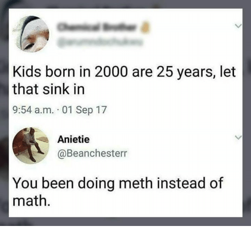 Mething: Kids born in 2000 are 25 years, let  that sink in  9:54 a.m. 01 Sep 17  Anietie  @Beanchesterr  You been doing meth instead of  math