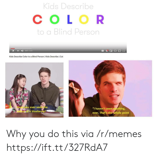 "Memes, Kids, and Color: Kids Describe  СOLOR  to a Blind Person  0:07/325  Kids Describe Color to a Blind Person | Kids Describe | Cut  Have yeu ever seen the  ""I haven't seen anything,  oloupof a blueberry?  ever, that's the whole point Why you do this via /r/memes https://ift.tt/327RdA7"