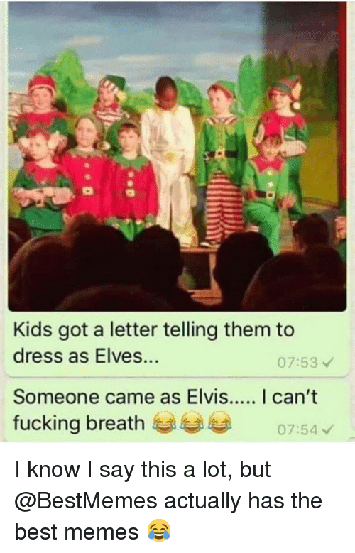 A Letter: Kids got a letter telling them to  dress as Elves...  07:53  fucking breath  07:54 I know I say this a lot, but @BestMemes actually has the best memes 😂