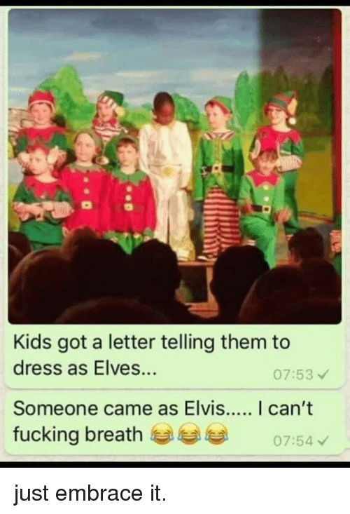 A Letter: Kids got a letter telling them to  dress as Elves...  07:53  fucking breath  07:54 just embrace it.