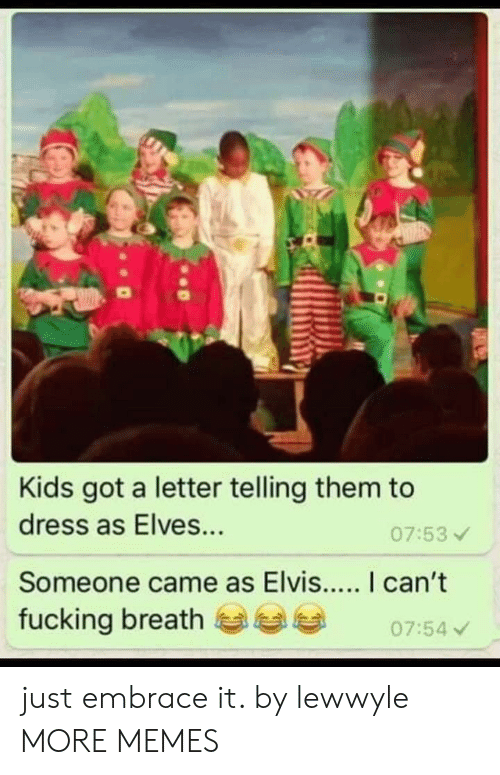 A Letter: Kids got a letter telling them to  dress as Elves...  07:53  fucking breath  07:54 just embrace it. by lewwyle MORE MEMES