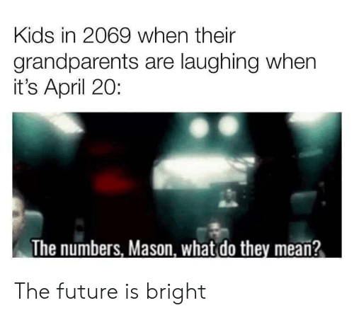 Grandparents: Kids in 2069 when their  grandparents are laughing when  it's April 20:  The numbers, Mason, what do they mean? The future is bright